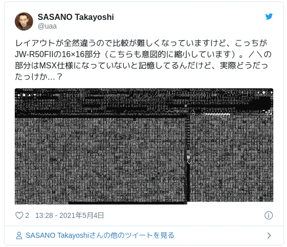 レイアウトが全然違うので比較が難しくなっていますけど、こっちがJW-R50FIIの16×16部分(こちらも意図的に縮小しています)。/\の部分はMSX仕様になっていないと記憶してるんだけど、実際どうだったっけか…? pic.twitter.com/wDZx4ZYHnx — SASANO Takayoshi (@uaa) 2021年5月4日