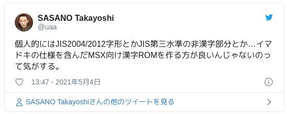 個人的にはJIS2004/2012字形とかJIS第三水準の非漢字部分とか…イマドキの仕様を含んだMSX向け漢字ROMを作る方が良いんじゃないのって気がする。 — SASANO Takayoshi (@uaa) 2021年5月4日