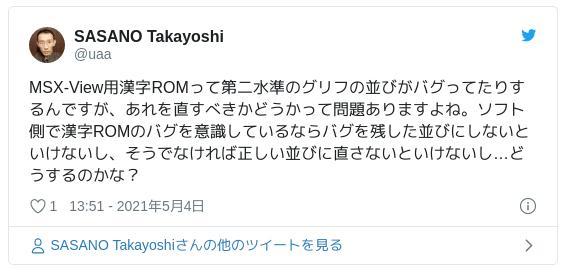 MSX-View用漢字ROMって第二水準のグリフの並びがバグってたりするんですが、あれを直すべきかどうかって問題ありますよね。ソフト側で漢字ROMのバグを意識しているならバグを残した並びにしないといけないし、そうでなければ正しい並びに直さないといけないし…どうするのかな? — SASANO Takayoshi (@uaa) 2021年5月4日
