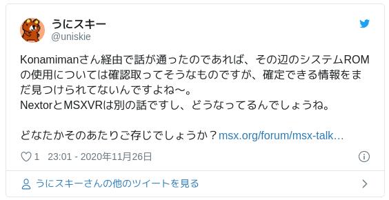 Konamimanさん経由で話が通ったのであれば、その辺のシステムROMの使用については確認取ってそうなものですが、確定できる情報をまだ見つけられてないんですよね~。NextorとMSXVRは別の話ですし、どうなってるんでしょうね。どなたかそのあたりご存じでしょうか?https://t.co/eU7xB7ijyK — うにスキー (@uniskie) 2020年11月26日