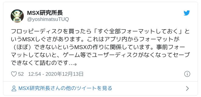 フロッピーディスクを買ったら「すぐ全部フォーマットしておく」というMSXしぐさがあります。これはアプリ内からフォーマットが(ほぼ)できないというMSXの作りに関係しています。事前フォーマットしてないと、ゲーム等でユーザーディスクがなくなってセーブできなくて詰むのです…。 — MSX研究所長 (@yoshimatsuTUQ) 2020年12月13日