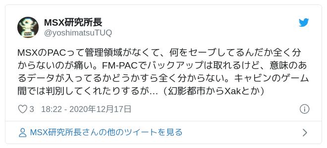 MSXのPACって管理領域がなくて、何をセーブしてるんだか全く分からないのが痛い。FM-PACでバックアップは取れるけど、意味のあるデータが入ってるかどうかすら全く分からない。キャビンのゲーム間では判別してくれたりするが…(幻影都市からXakとか) — MSX研究所長 (@yoshimatsuTUQ) 2020年12月17日