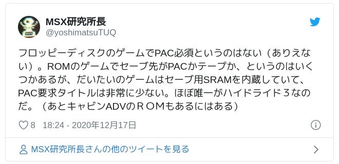 フロッピーディスクのゲームでPAC必須というのはない(ありえない)。ROMのゲームでセーブ先がPACかテープか、というのはいくつかあるが、だいたいのゲームはセーブ用SRAMを内蔵していて、PAC要求タイトルは非常に少ない。ほぼ唯一がハイドライド3なのだ。(あとキャビンADVのROMもあるにはある) — MSX研究所長 (@yoshimatsuTUQ) 2020年12月17日