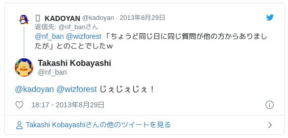 @kadoyan @wizforest じぇじぇじぇ! — Takashi Kobayashi (@nf_ban) 2013年8月29日