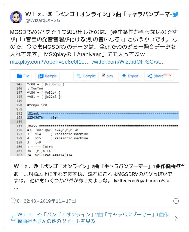 MGSDRVのバグで1つ思い出したのは、(発生条件が判らないのですが)「1音目の発音音階が化ける(別の音になる)」というやつです。 なので、今でもMGSDRVのデータは、全chでv0のダミー発音データを入れてます。 MSXplayの「Arabiyaan」にも入ってるw https://t.co/hbhre3y9G0 https://t.co/jtIlJiiwo1 pic.twitter.com/of5MZ7JkI7 — Wiz.@「ペンゴ!オンライン」2曲「キャラバンブーマー」1曲作編曲担当 (@WizardOfPSG) November 17, 2019