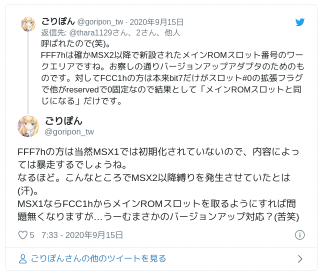 FFF7hの方は当然MSX1では初期化されていないので、内容によっては暴走するでしょうね。なるほど。こんなところでMSX2以降縛りを発生させていたとは(汗)。MSX1ならFCC1hからメインROMスロットを取るようにすれば問題無くなりますが…うーむまさかのバージョンアップ対応?(苦笑) — ごりぽん (@goripon_tw) 2020年9月14日