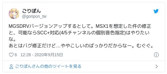 MGSDRVバージョンアップするとして。MSX1を想定した件の修正と、可能ならSCC+対応(4/5チャンネルの個別音色指定)はやりたいな。あとはバグ修正だけど…ややこしいのばっかりだからなー。むぐぐ。 — ごりぽん (@goripon_tw) 2020年9月15日