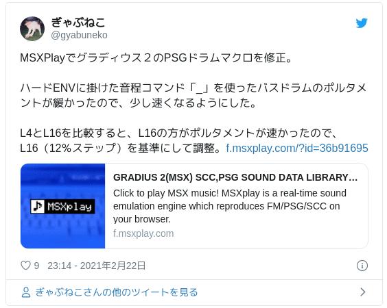 MSXPlayでグラディウス2のPSGドラムマクロを修正。ハードENVに掛けた音程コマンド「_」を使ったバスドラムのポルタメントが緩かったので、少し速くなるようにした。L4とL16を比較すると、L16の方がポルタメントが速かったので、L16(12%ステップ)を基準にして調整。https://t.co/MeHu7B9dmz — ぎゃぶねこ (@gyabuneko) 2021年2月22日