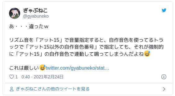 あ・・・違ったw リズム音を「アット15」で音量指定すると、自作音色を使ってるトラックで「アット15以外の自作音色番号」で指定しても、それが強制的に「アット15」の自作音色で連動して鳴ってしまうんだよね 😅 これは厳しい😅 — ぎゃぶねこ (@gyabuneko) 2021年2月24日