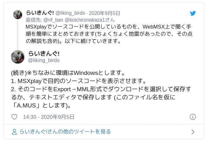 (続き)※ちなみに環境はWindowsとします。1. MSXplayで目的のソースコードを表示させます。2. そのコードをExport→MML形式でダウンロードを選択して保存するか、テキストエディタで保存します (このファイル名を仮に「A.MUS」とします)。 — らいきんぐ! (@liking_birds) 2020年9月5日