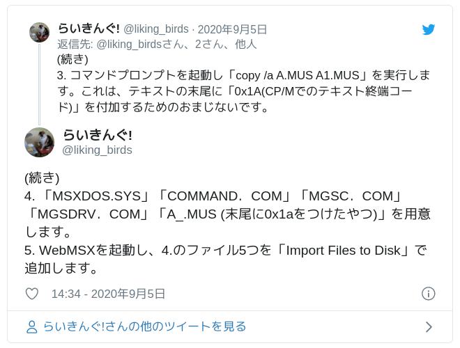 (続き)4. 「MSXDOS.SYS」「COMMAND.COM」「MGSC.COM」「MGSDRV.COM」「A_.MUS (末尾に0x1aをつけたやつ)」を用意します。5. WebMSXを起動し、4.のファイル5つを「Import Files to Disk」で追加します。 — らいきんぐ! (@liking_birds) 2020年9月5日