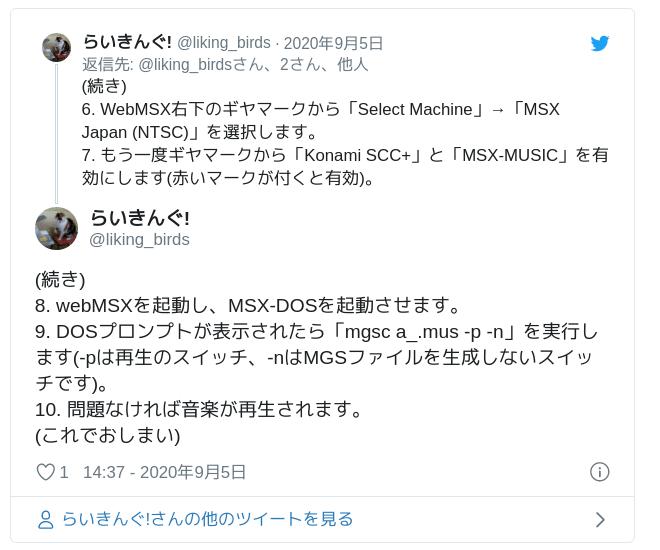 (続き)8. webMSXを起動し、MSX-DOSを起動させます。9. DOSプロンプトが表示されたら「mgsc a_.mus -p -n」を実行します(-pは再生のスイッチ、-nはMGSファイルを生成しないスイッチです)。10. 問題なければ音楽が再生されます。(これでおしまい) — らいきんぐ! (@liking_birds) 2020年9月5日