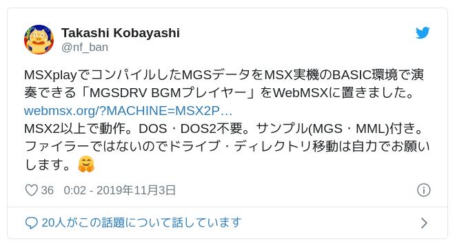 MSXplayでコンパイルしたMGSデータをMSX実機のBASIC環境で演奏できる「MGSDRV BGMプレイヤー」をWebMSXに置きました。https://t.co/mGlKsd4dnO MSX2以上で動作。DOS・DOS2不要。サンプル(MGS・MML)付き。ファイラーではないのでドライブ・ディレクトリ移動は自力でお願いします。🤗 — Takashi Kobayashi (@nf_ban) November 2, 2019