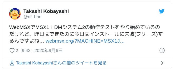 WebMSXでMSX1+DMシステム2の動作テストをやり始めているのだけれど、昨日はできたのに今日はインストールに失敗(フリーズ)するんですよね… https://t.co/M5tl3panBP — Takashi Kobayashi (@nf_ban) 2020年9月6日