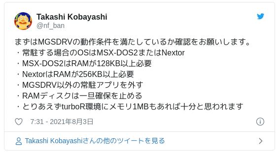 MGSDRVの動作条件です。まずは以下の条件を満たしているか確認をお願いします。・常駐して利用する場合のOSはMSX-DOS2またはNextorに限られます。・MSX-DOS2の動作条件として本体RAM容量が128KB以上必要です。・Nextorの動作条件として本体RAM容量が256KB以上必要です。・エミュレータであればメモリ確保は容易と思われますので、とりあえずturboR環境にメモリ1MBもあれば十分と思われます。 — Takashi Kobayashi (@nf_ban) 2021年08月03日
