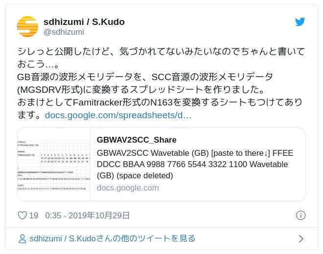 シレっと公開したけど、気づかれてないみたいなのでちゃんと書いておこう…。GB音源の波形メモリデータを、SCC音源の波形メモリデータ(MGSDRV形式)に変換するスプレッドシートを作りました。おまけとしてFamitracker形式のN163を変換するシートもつけてあります。https://t.co/wTrEFz6mEe — sdhizumi / S.Kudo (@sdhizumi) October 28, 2019