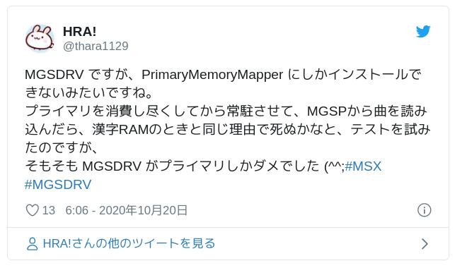 MGSDRV ですが、PrimaryMemoryMapper にしかインストールできないみたいですね。プライマリを消費し尽くしてから常駐させて、MGSPから曲を読み込んだら、漢字RAMのときと同じ理由で死ぬかなと、テストを試みたのですが、そもそも MGSDRV がプライマリしかダメでした (^^;#MSX #MGSDRV — HRA! (@thara1129) October 19, 2020