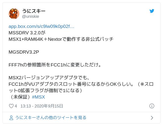https://t.co/Yo4X4NbuwJMSSDRV 3.2.0がMSX1+RAM64K+Nextorで動作する非公式パッチMGSDRV3.2PFFF7hの参照箇所をFCC1hに変更しただけ。MSX2バージョンアップアダプタでも、FCC1hがVUアダプタのスロット番号になるからOKらしい。(※スロット0拡張フラグが強制で1になる)(未保証)#MSX — うにスキー (@uniskie) 2020年9月15日