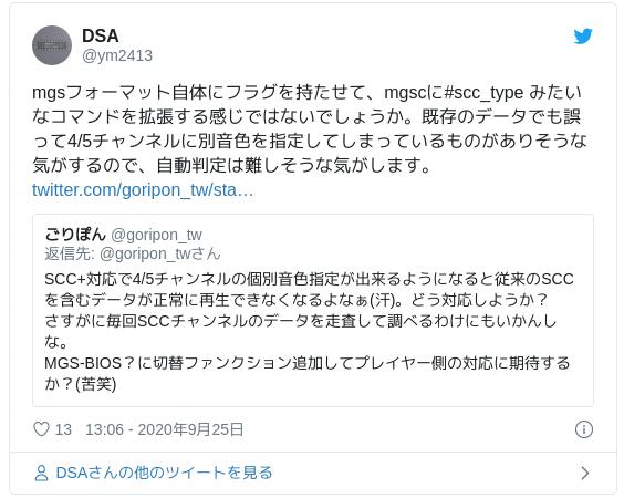 mgsフォーマット自体にフラグを持たせて、mgscに#scc_type みたいなコマンドを拡張する感じではないでしょうか。既存のデータでも誤って4/5チャンネルに別音色を指定してしまっているものがありそうな気がするので、自動判定は難しそうな気がします。 — DSA (@ym2413) 2020年9月25日