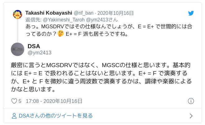厳密に言うとMGSDRVではなく、MGSCの仕様と思います。基本的には E+ = E で扱われることはないと思います。E+ = F で演奏するか、E+ と F を微妙に違う周波数で演奏するかは、調律や楽器によるかなと思います。 — DSA (@ym2413) October 16, 2020