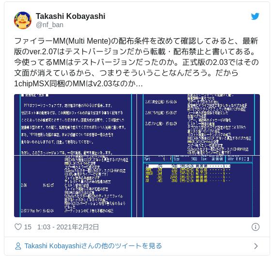 ファイラーMM(Multi Mente)の配布条件を改めて確認してみると、最新版のver.2.07はテストバージョンだから転載・配布禁止と書いてある。今使ってるMMはテストバージョンだったのか。正式版の2.03ではその文面が消えているから、つまりそういうことなんだろう。だから1chipMSX同梱のMMはv2.03なのか… pic.twitter.com/tJonVJfpxi — Takashi Kobayashi (@nf_ban) 2021年2月1日