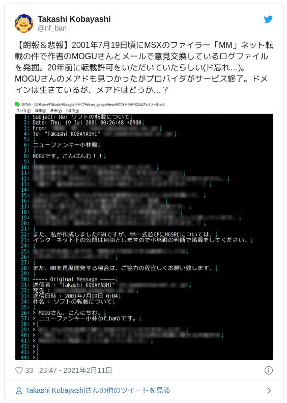 【朗報&悲報】2001年7月19日頃にMSXのファイラー「MM」ネット転載の件で作者のMOGUさんとメールで意見交換しているログファイルを発掘。20年前に転載許可をいただいていたらしい(ド忘れ…)。MOGUさんのメアドも見つかったがプロバイダがサービス終了。ドメインは生きているが、メアドはどうか…? — Takashi Kobayashi (@nf_ban) 2021年2月11日