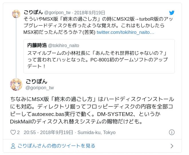 ちなみにMSX版「終末の過ごし方」はハードディスクインストールにも対応。ディレクトリ掘ってフロッピーディスクの内容を全部コピーしてautoexec.bas実行で動く。DM-SYSTEM2、というかDiskMailのディスク入れ替えシステムの賜物だけども。 — ごりぽん (@goripon_tw) 2018年9月19日